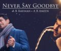 Never Say Goodbye Lyrics – A R Ameen